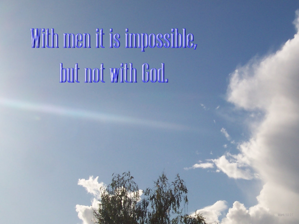 [The Scriptures say in Mark 10:27 -- With men it is impossible, but not with God]