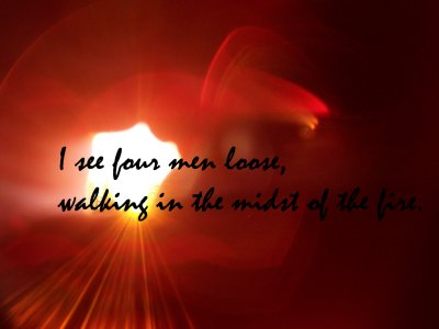 [I see four men loose, walking in the midst of the fire (Daniel 3:25)]