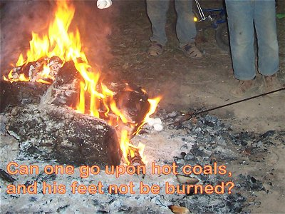 [Can one go upon hot coals, and his feet not be burned? (Proverbs 6:28)]
