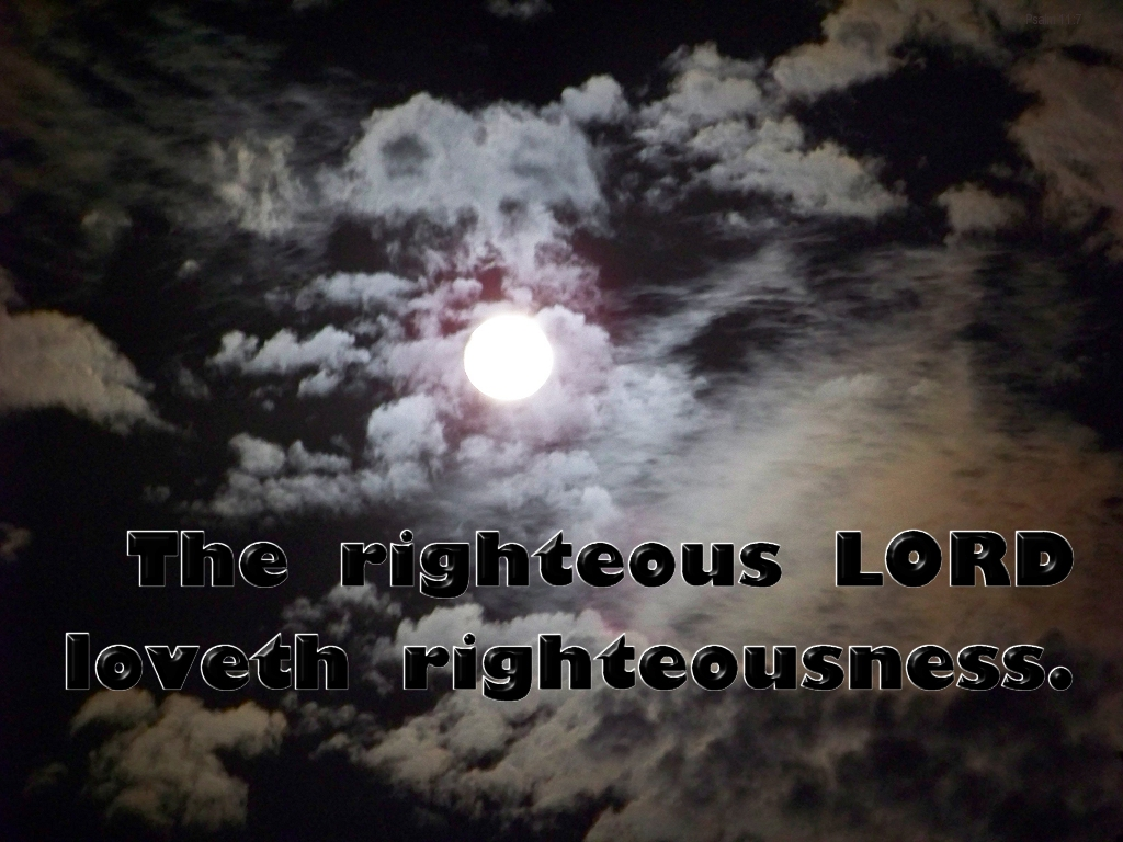 [The Scriptures say in Psalm 11:7 -- The righteous LORD loveth righteousness]
