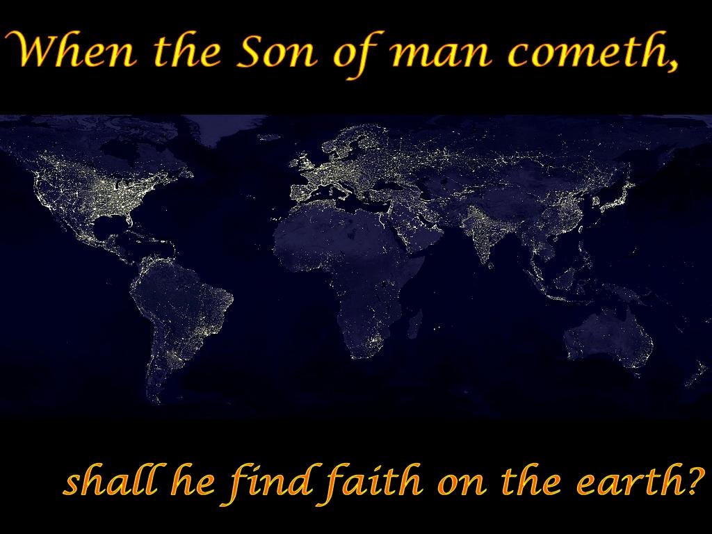 Shall he find faith on the earth? (Luke 18:8)