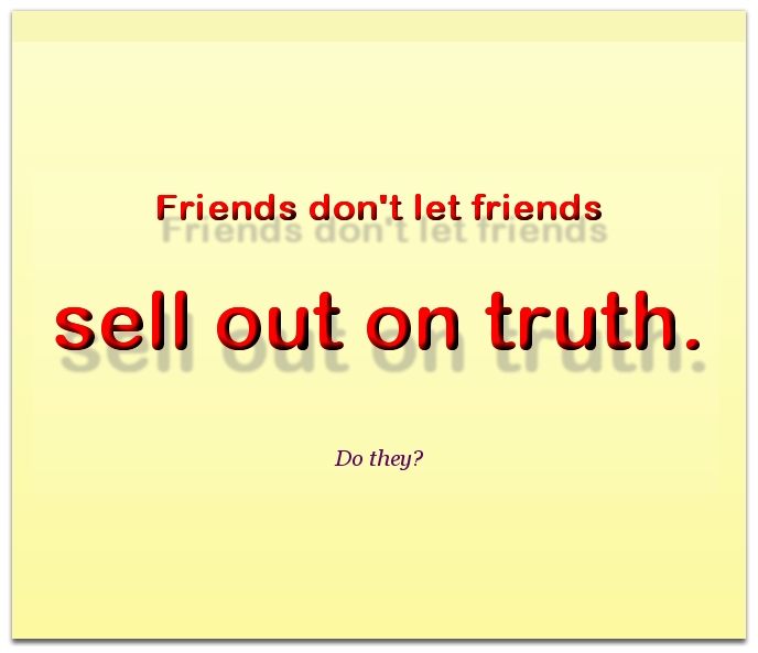 Friends don't let friends sell out on truth.