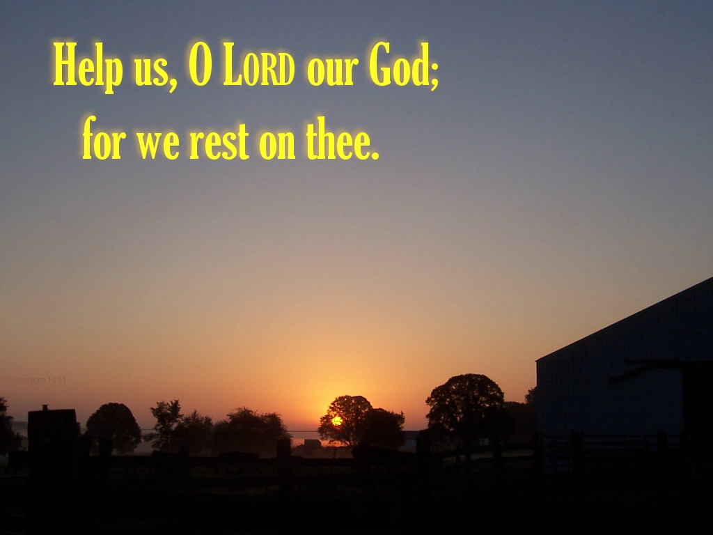 [The Scriptures say in 2 Chronicles 14:11 -- Help us, O LORD our God; for we rest on thee]